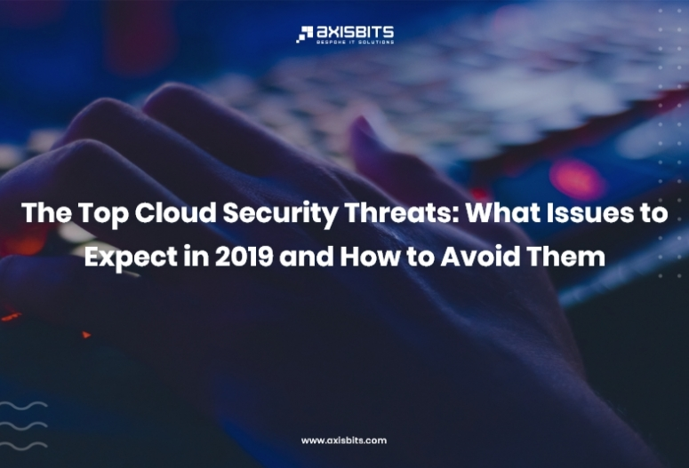 The Top Cloud Security Threats: What Issues to Expect in 2019 and How to Avoid Them