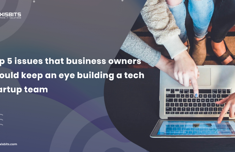 Top 5 Issues Business Owners Should Keep An Eye On While Building A Tech Startup Team