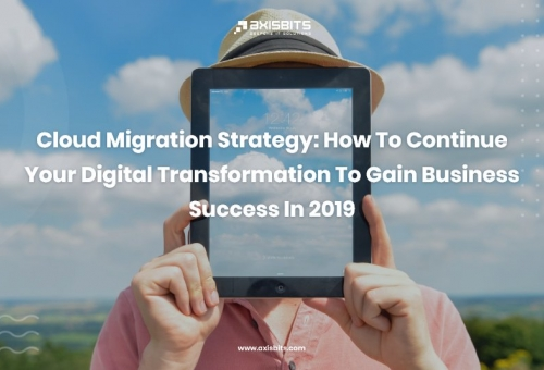 Cloud Migration Strategy: How To Continue Your Digital Transformation To Gain Business Success In 2019