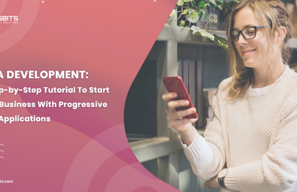 PWA Development: A Step-by-Step Tutorial To Starting Your Business With Progressive Web Applications