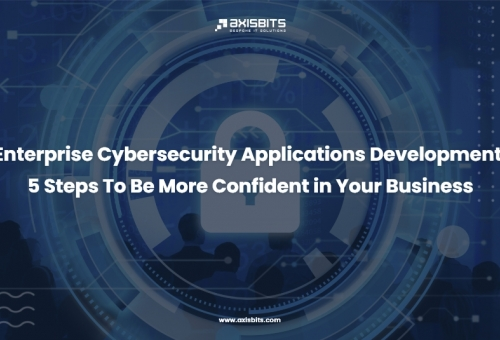 Enterprise Cybersecurity Applications Development. 5 Steps To Be More Confident in Your Business