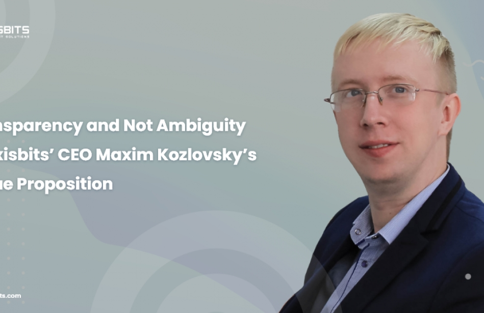 Transparency and Not Ambiguity Is Axisbits' CEO Maxim Kozlovsky's Value Proposition